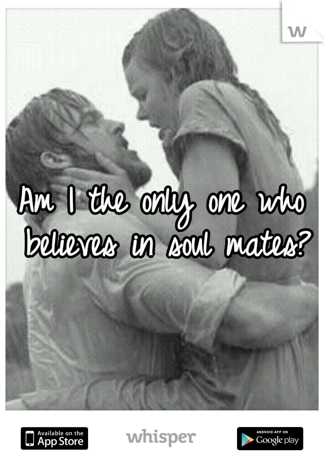 Am I the only one who believes in soul mates?