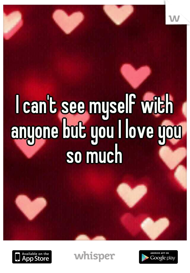I can't see myself with anyone but you I love you so much