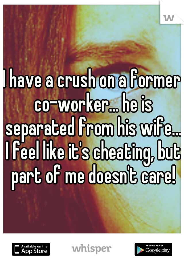 I have a crush on a former co-worker... he is separated from his wife... I feel like it's cheating, but part of me doesn't care!