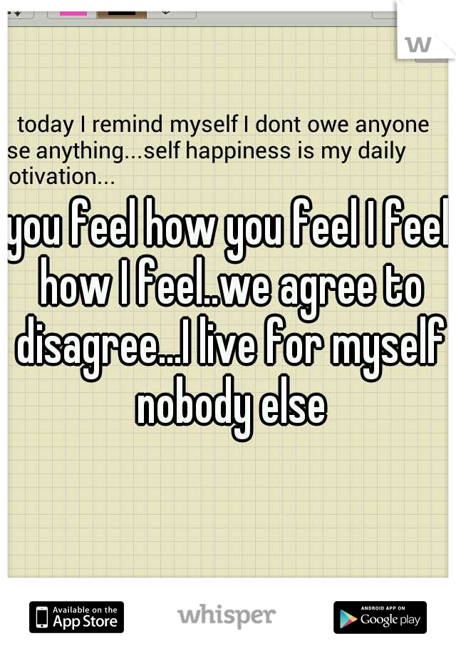 you feel how you feel I feel how I feel..we agree to disagree...I live for myself nobody else