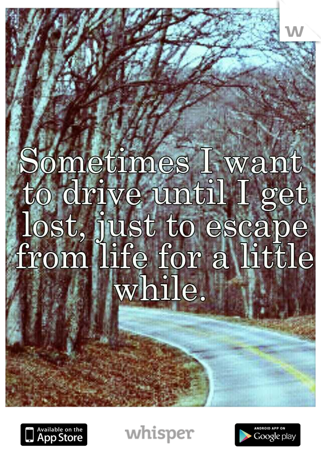 Sometimes I want to drive until I get lost, just to escape from life for a little while.