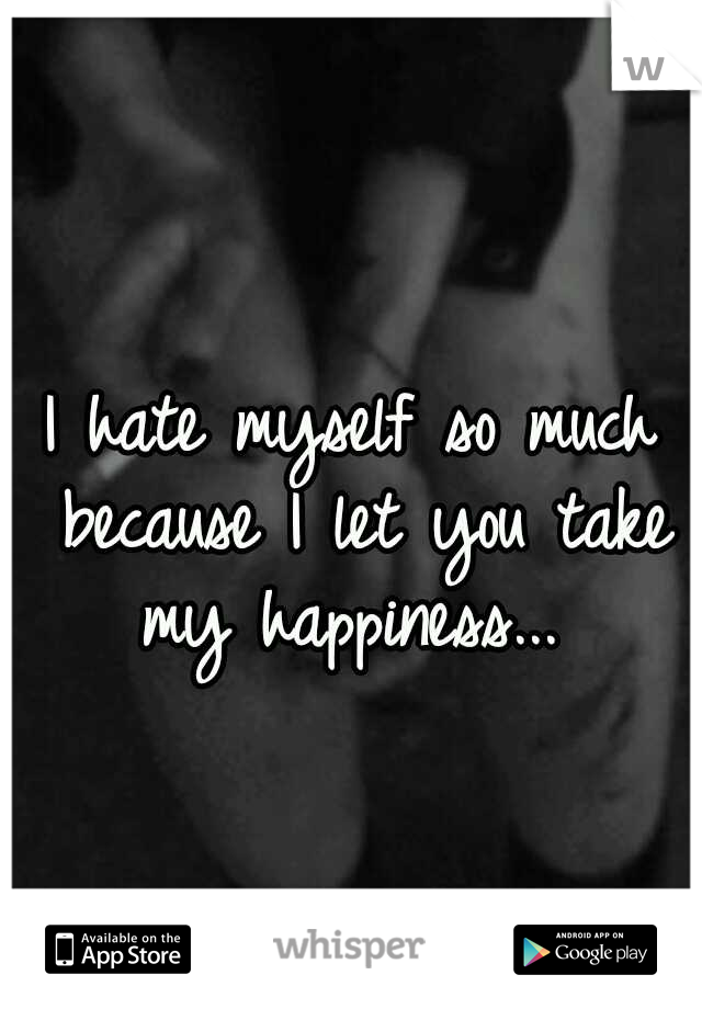 I hate myself so much because I let you take my happiness...