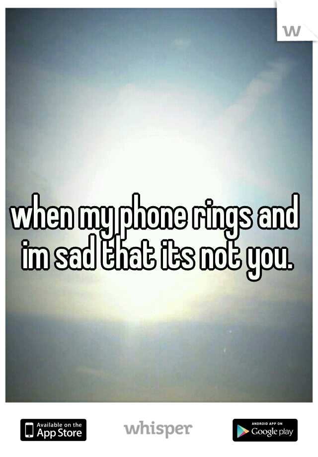 when my phone rings and im sad that its not you.