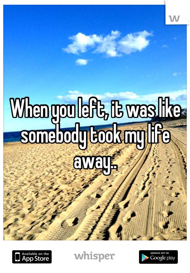 When you left, it was like somebody took my life away..