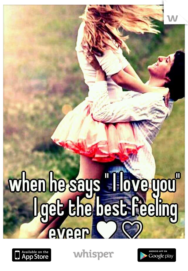 """when he says """" I love you""""   I get the best feeling eveer ♥♡"""