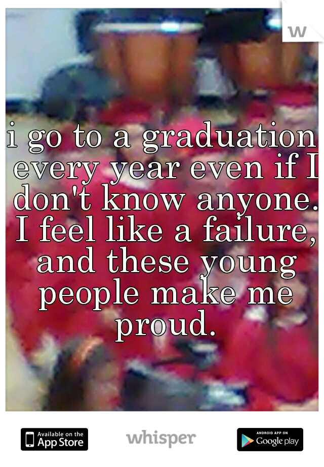 i go to a graduation every year even if I don't know anyone. I feel like a failure, and these young people make me proud.