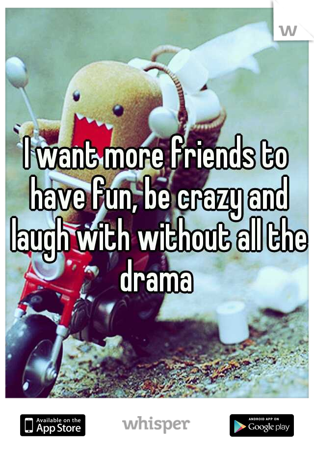 I want more friends to have fun, be crazy and laugh with without all the drama