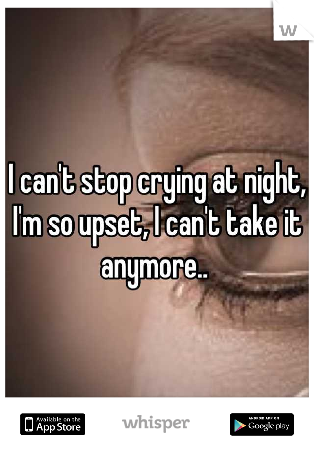 I can't stop crying at night, I'm so upset, I can't take it anymore..