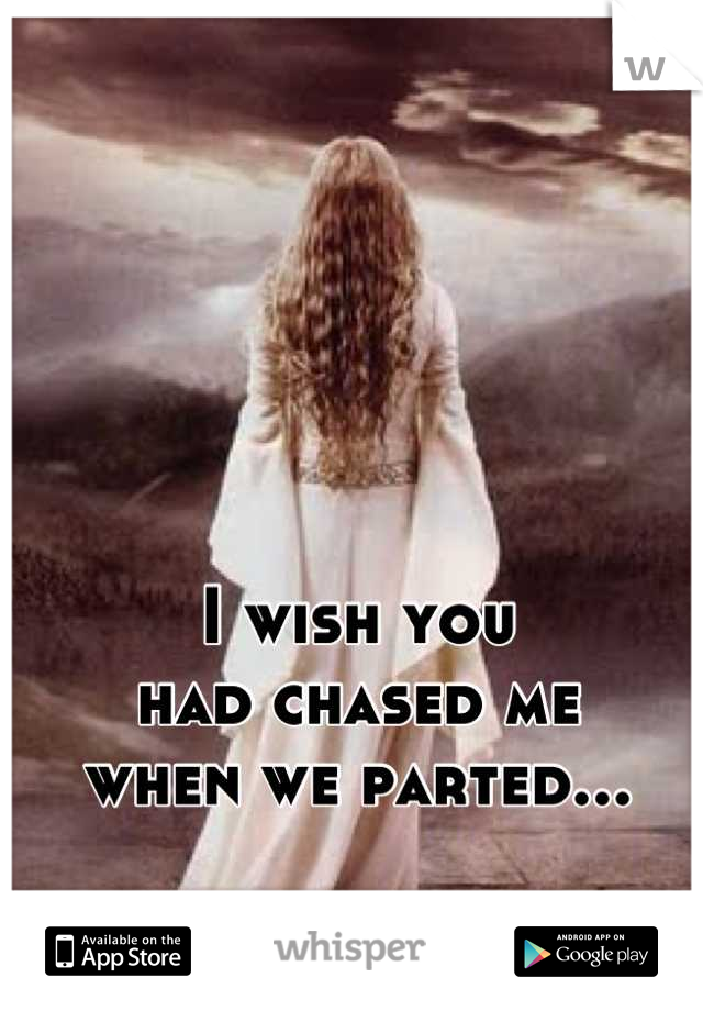 I wish you  had chased me when we parted...