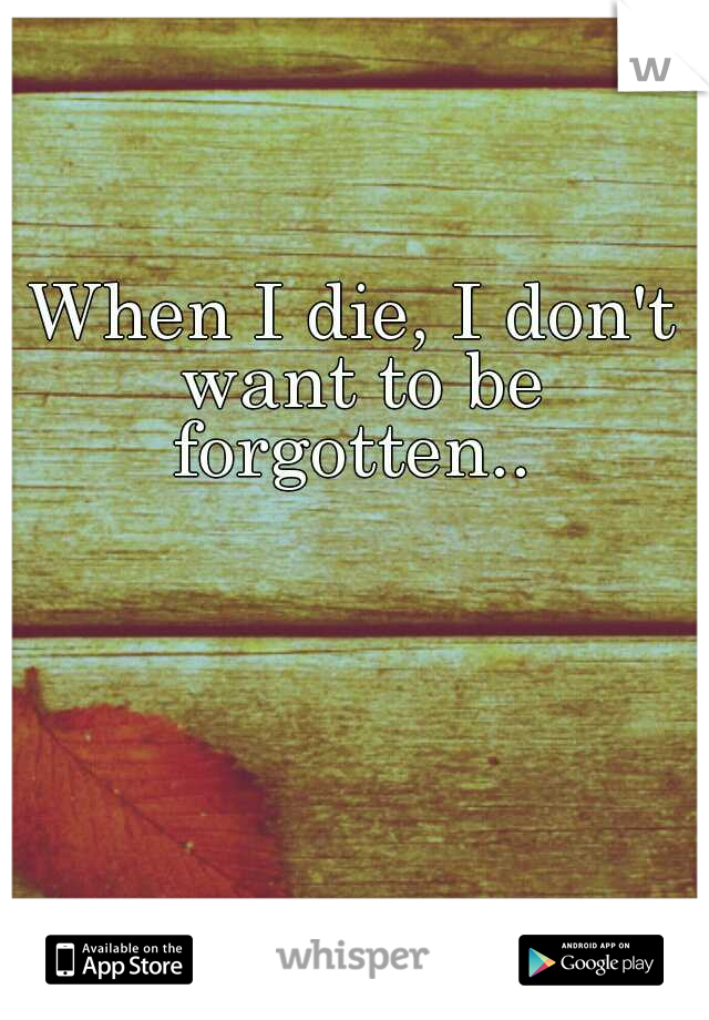 When I die, I don't want to be forgotten..