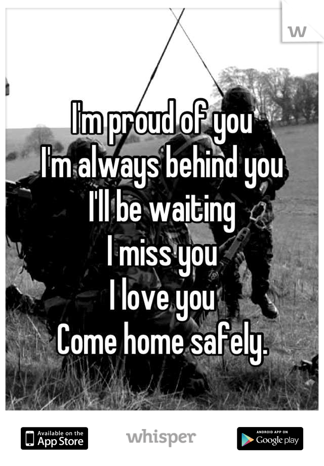 I'm proud of you I'm always behind you I'll be waiting  I miss you I love you Come home safely.