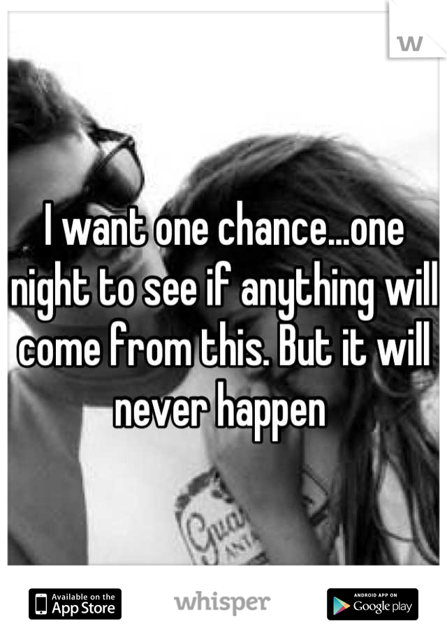 I want one chance...one night to see if anything will come from this. But it will never happen