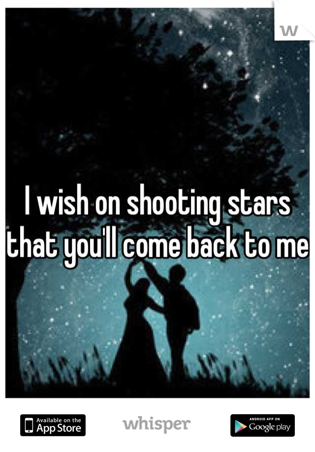 I wish on shooting stars that you'll come back to me