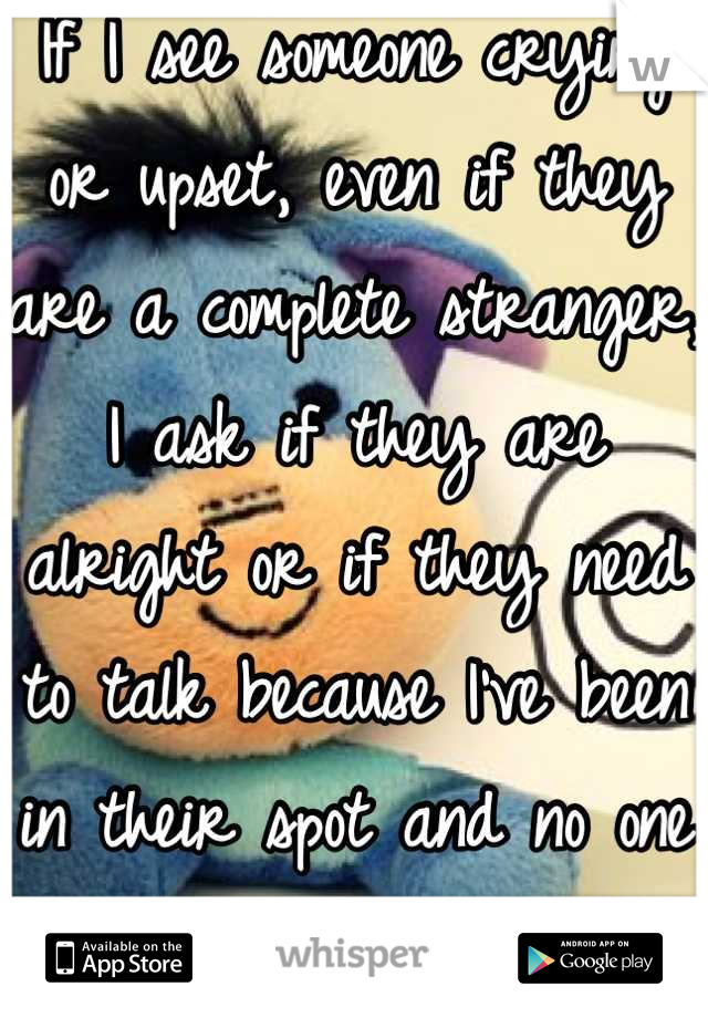 If I see someone crying or upset, even if they are a complete stranger, I ask if they are alright or if they need to talk because I've been in their spot and no one was there for me.