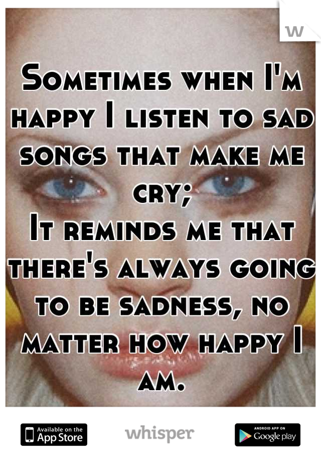 Sometimes when I'm happy I listen to sad songs that make me cry; It reminds me that there's always going to be sadness, no matter how happy I am.