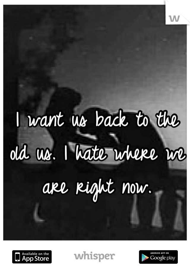 I want us back to the old us. I hate where we are right now.