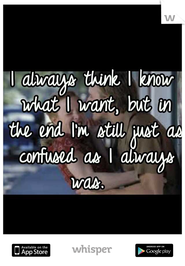 I always think I know what I want, but in the end I'm still just as confused as I always was.