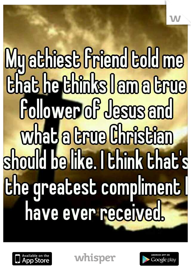 My athiest friend told me that he thinks I am a true follower of Jesus and what a true Christian should be like. I think that's the greatest compliment I have ever received.