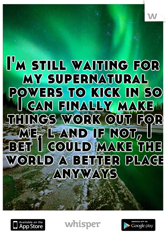 I'm still waiting for my supernatural powers to kick in so I can finally make things work out for me, l and if not, I bet I could make the world a better place anyways