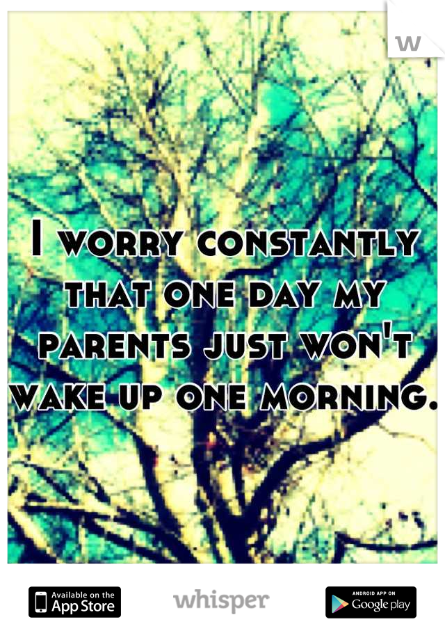 I worry constantly that one day my parents just won't wake up one morning.