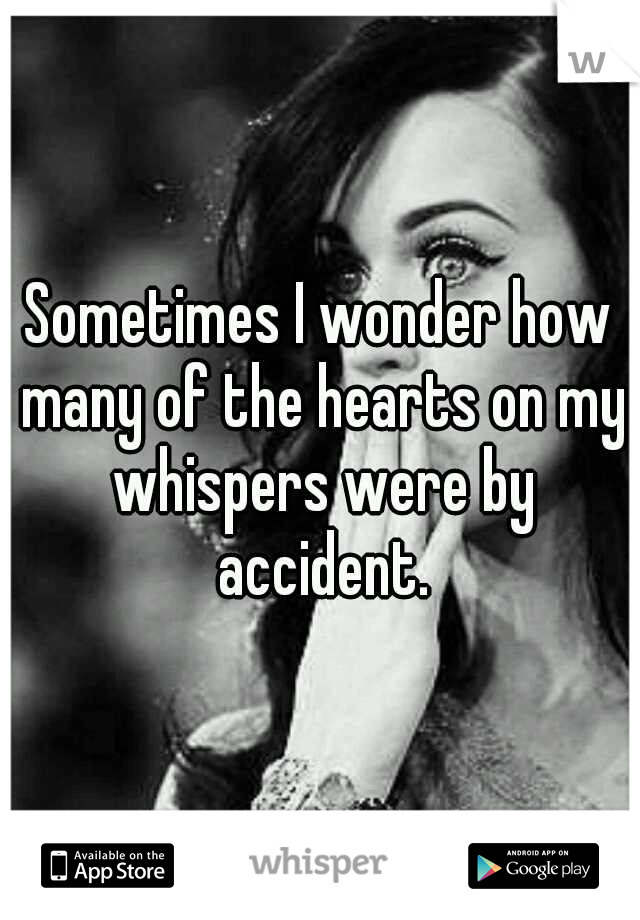 Sometimes I wonder how many of the hearts on my whispers were by accident.