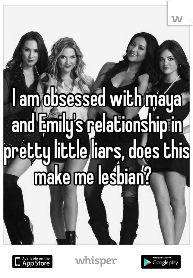 I am obsessed with maya and Emily's relationship in pretty little liars, does this make me lesbian?