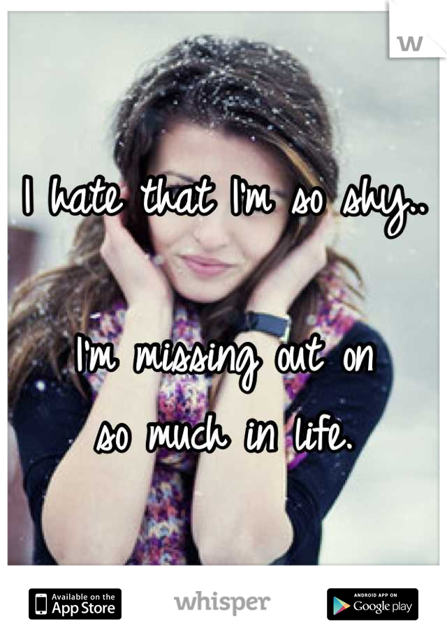 I hate that I'm so shy..  I'm missing out on so much in life.