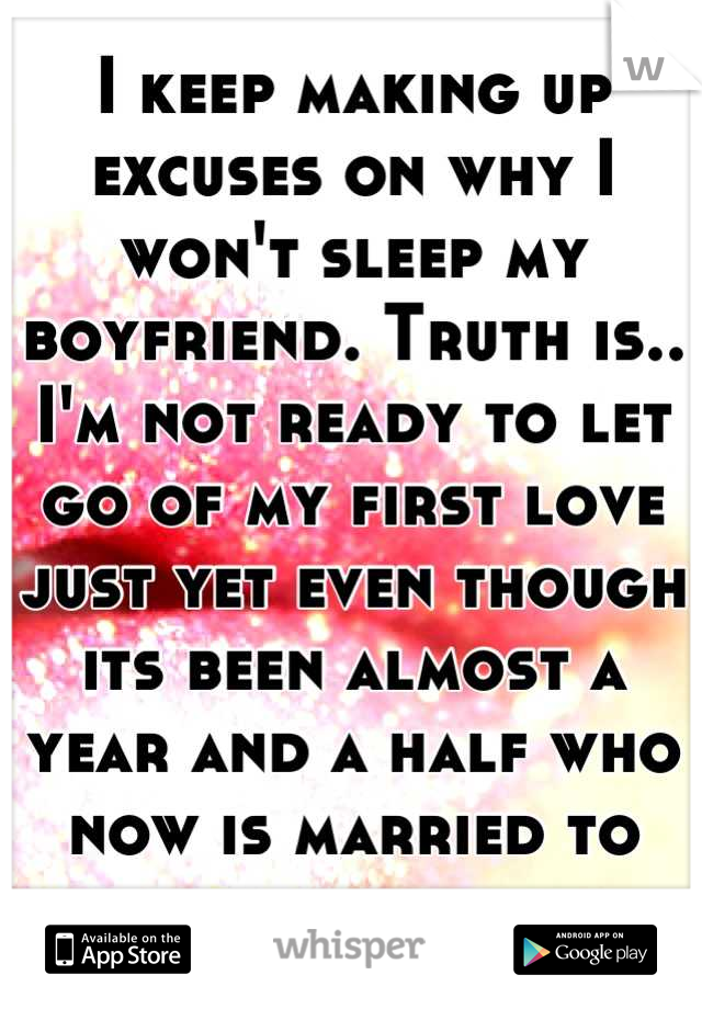 I keep making up excuses on why I won't sleep my boyfriend. Truth is.. I'm not ready to let go of my first love just yet even though its been almost a year and a half who now is married to someone else
