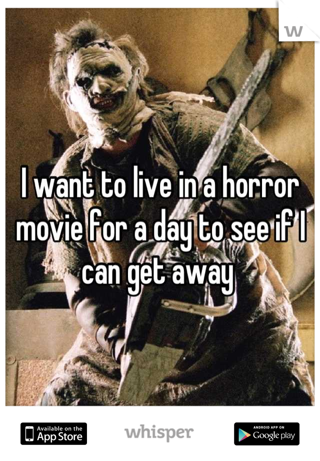 I want to live in a horror movie for a day to see if I can get away