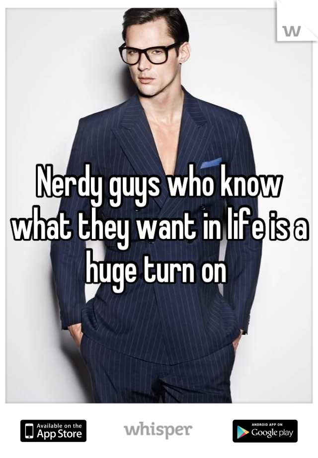 Nerdy guys who know what they want in life is a huge turn on
