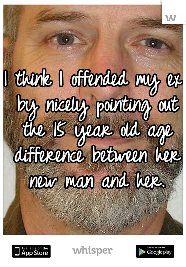 I think I offended my ex by nicely pointing out the 15 year old age difference between her new man and her.