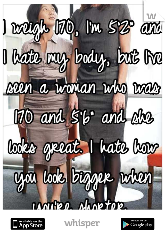 """I weigh 170, I'm 5'2"""" and I hate my body, but I've seen a woman who was 170 and 5'6"""" and she looks great. I hate how you look bigger when you're shorter"""