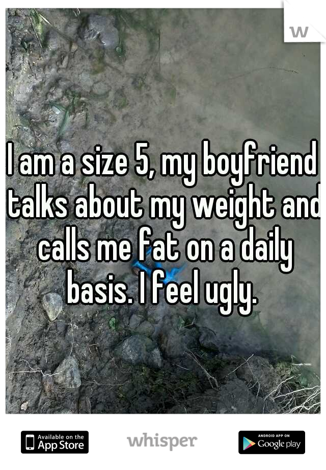 I am a size 5, my boyfriend talks about my weight and calls me fat on a daily basis. I feel ugly.