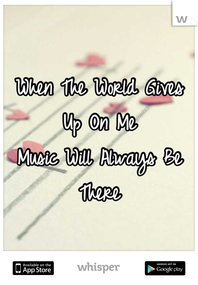 When The World Gives Up On Me  Music Will Always Be There
