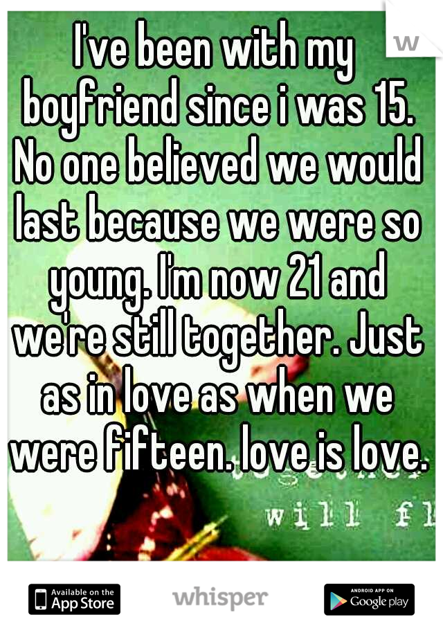 I've been with my boyfriend since i was 15. No one believed we would last because we were so young. I'm now 21 and we're still together. Just as in love as when we were fifteen. love is love.