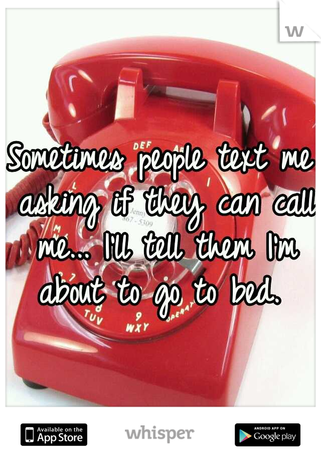 Sometimes people text me asking if they can call me... I'll tell them I'm about to go to bed.