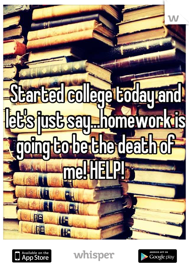 Started college today and let's just say...homework is going to be the death of me! HELP!