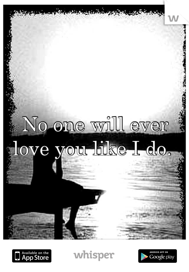 No one will ever love you like I do.
