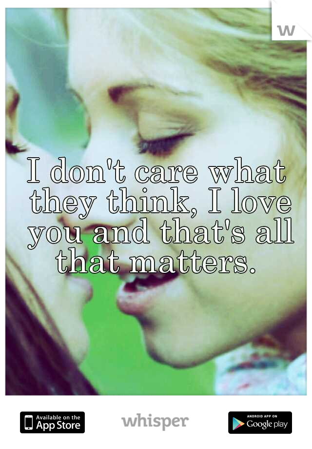 I don't care what they think, I love you and that's all that matters.