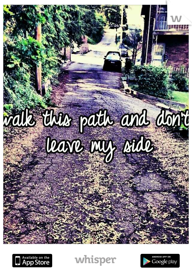 walk this path and don't leave my side