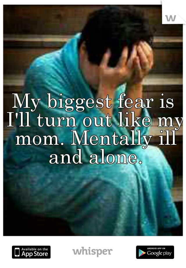 My biggest fear is I'll turn out like my mom. Mentally ill and alone.