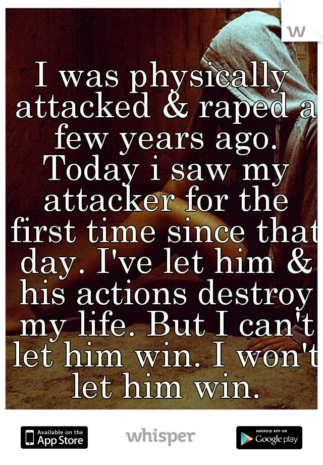I was physically attacked & raped a few years ago. Today i saw my attacker for the first time since that day. I've let him & his actions destroy my life. But I can't let him win. I won't let him win.