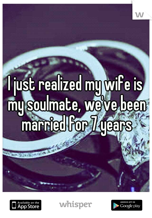 I just realized my wife is my soulmate, we've been married for 7 years
