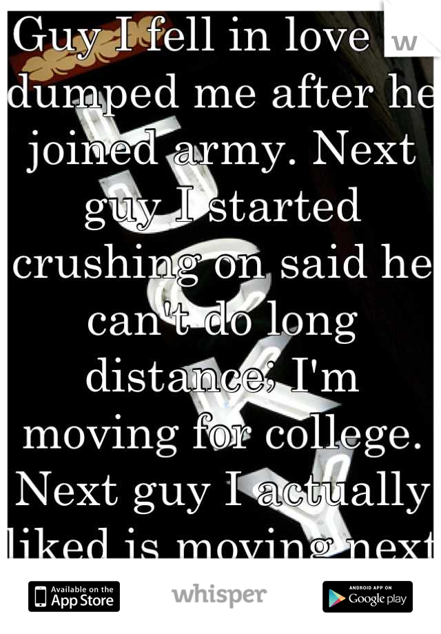 Guy I fell in love w/ dumped me after he joined army. Next guy I started crushing on said he can't do long distance; I'm moving for college. Next guy I actually liked is moving next year. FML.