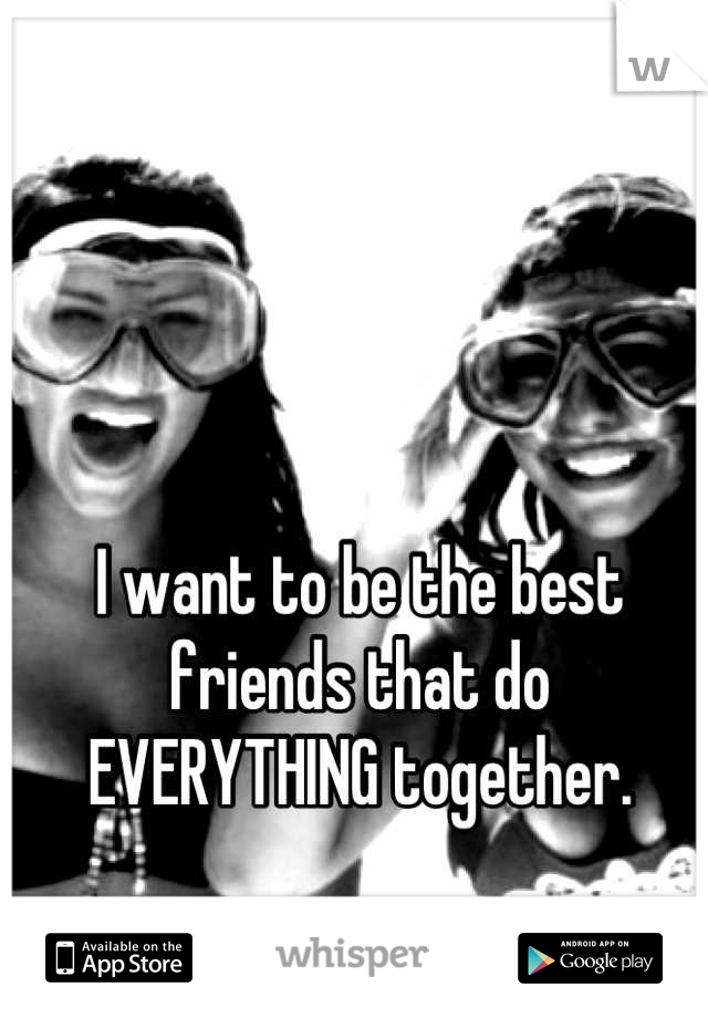 I want to be the best friends that do EVERYTHING together.