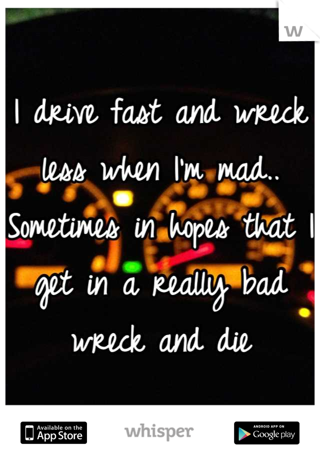 I drive fast and wreck less when I'm mad.. Sometimes in hopes that I get in a really bad wreck and die