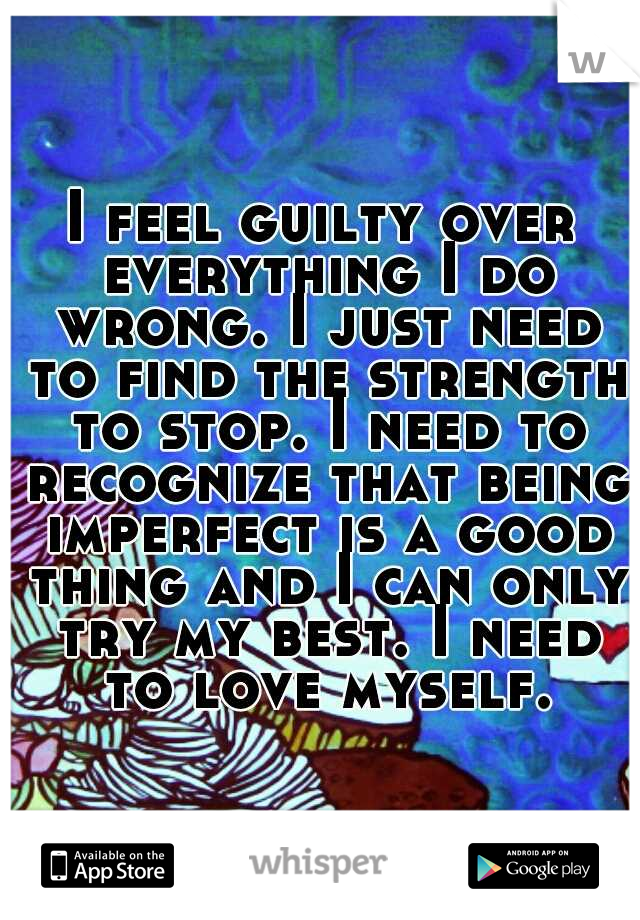 I feel guilty over everything I do wrong. I just need to find the strength to stop. I need to recognize that being imperfect is a good thing and I can only try my best. I need to love myself.