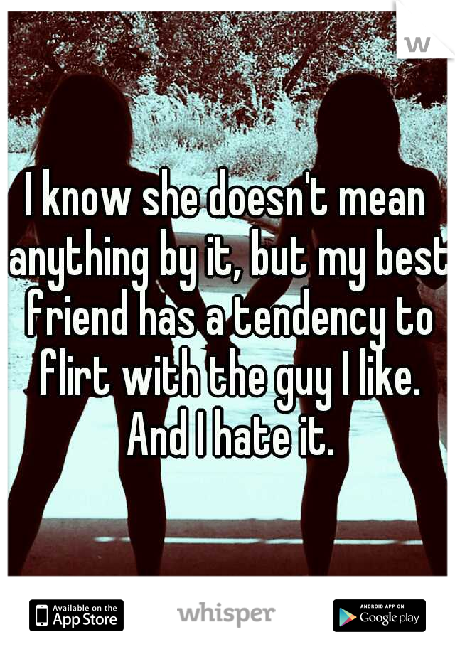 I know she doesn't mean anything by it, but my best friend has a tendency to flirt with the guy I like. And I hate it.