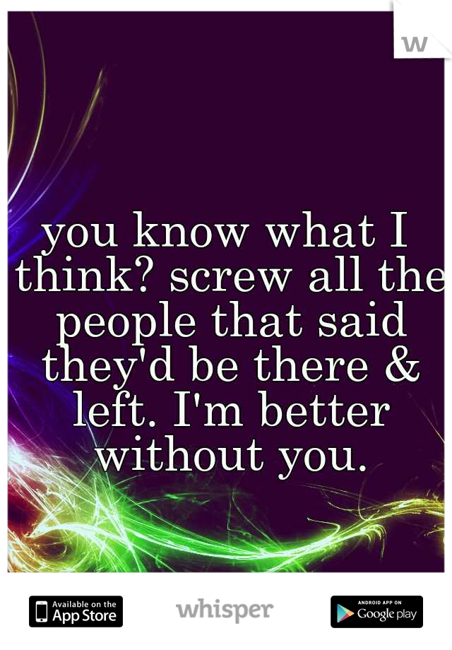 you know what I think? screw all the people that said they'd be there & left. I'm better without you.