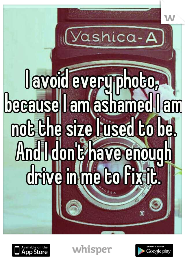I avoid every photo, because I am ashamed I am not the size I used to be. And I don't have enough drive in me to fix it.
